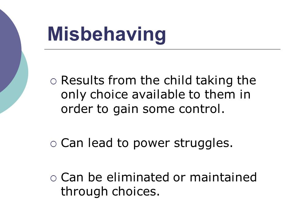 Misbehaving Results from the child taking the only choice available to them in order to gain some control.