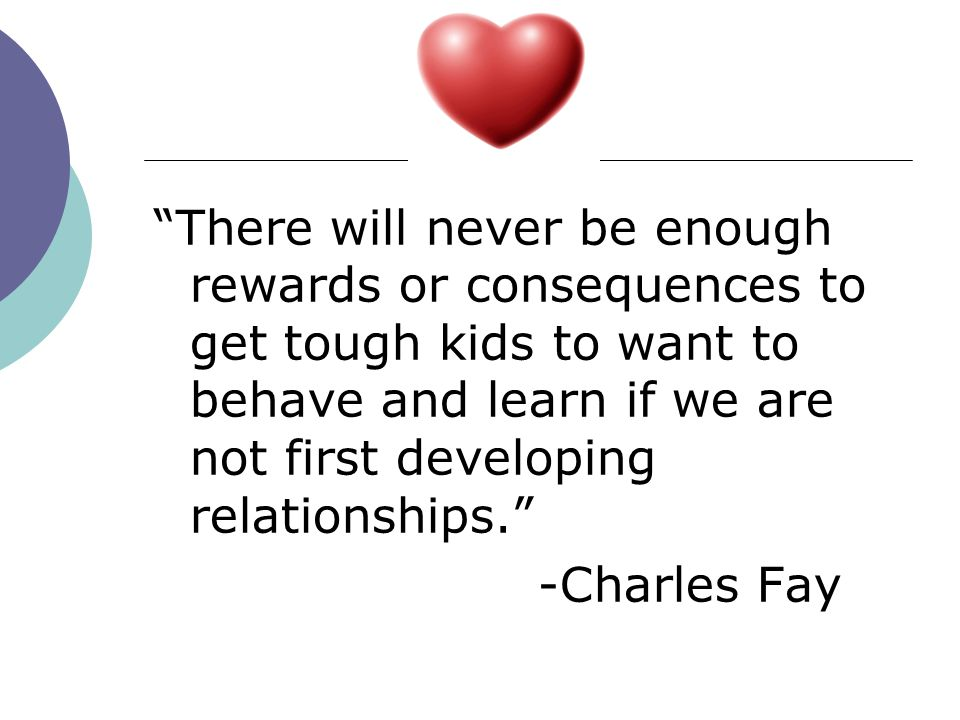 There will never be enough rewards or consequences to get tough kids to want to behave and learn if we are not first developing relationships.