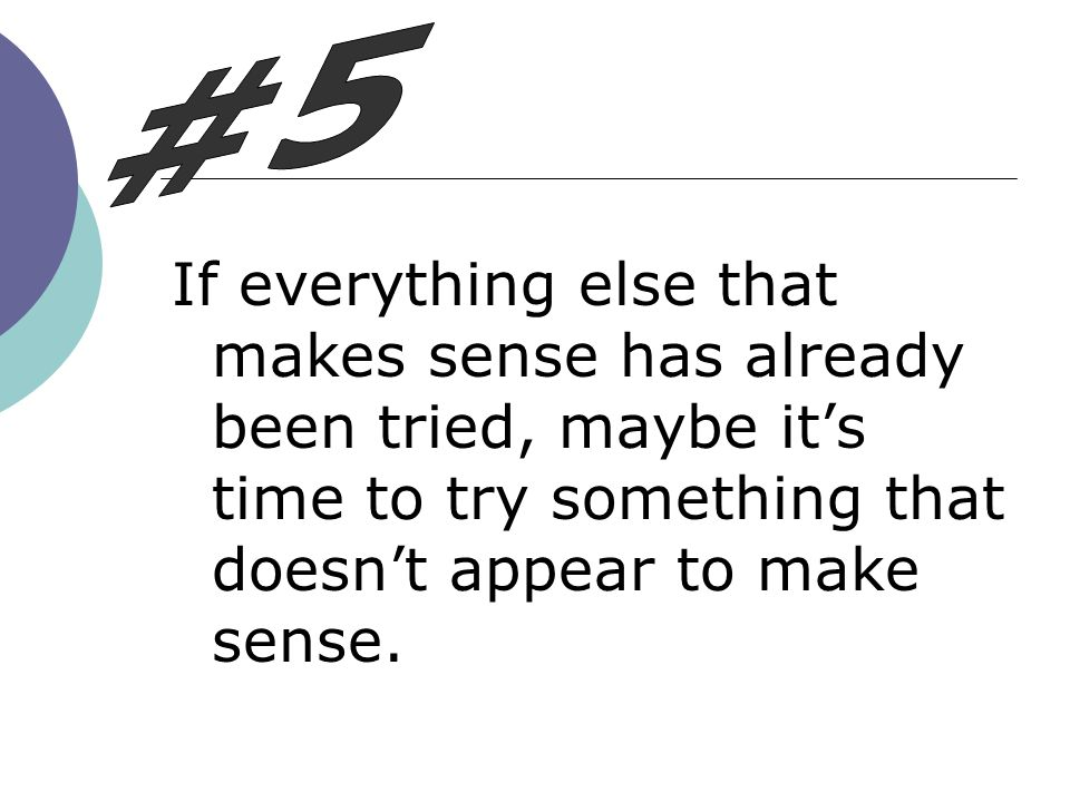 #5 If everything else that makes sense has already been tried, maybe it's time to try something that doesn't appear to make sense.