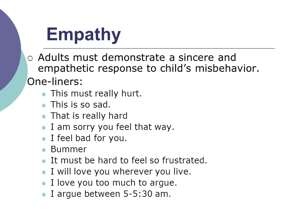 Empathy Adults must demonstrate a sincere and empathetic response to child's misbehavior. One-liners: