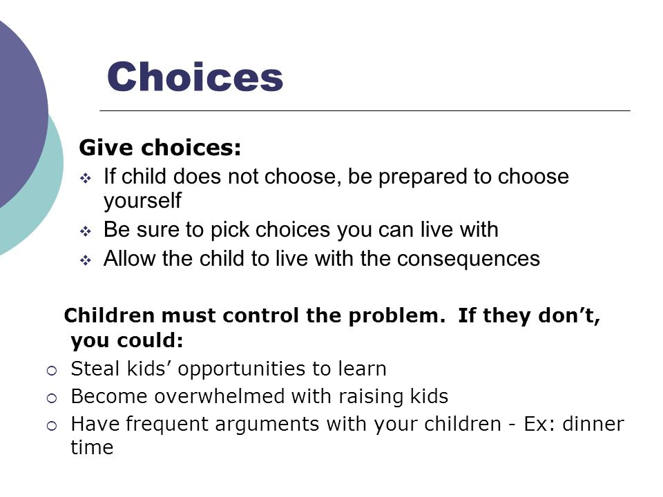 Choices Children must control the problem. If they don't, you could: