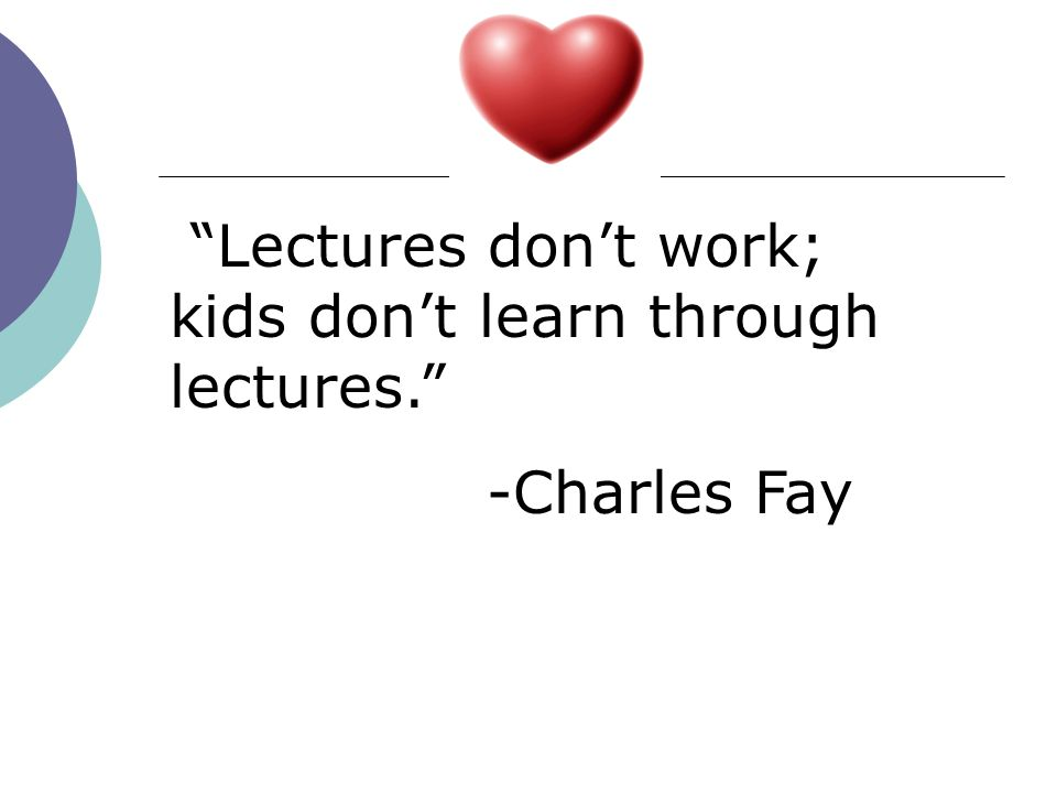Lectures don't work; kids don't learn through lectures.