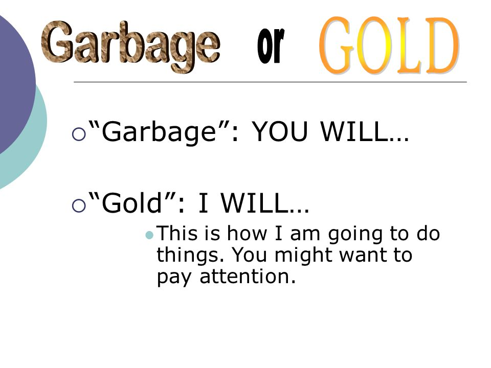 Garbage : YOU WILL… Gold : I WILL… GOLD Garbage or
