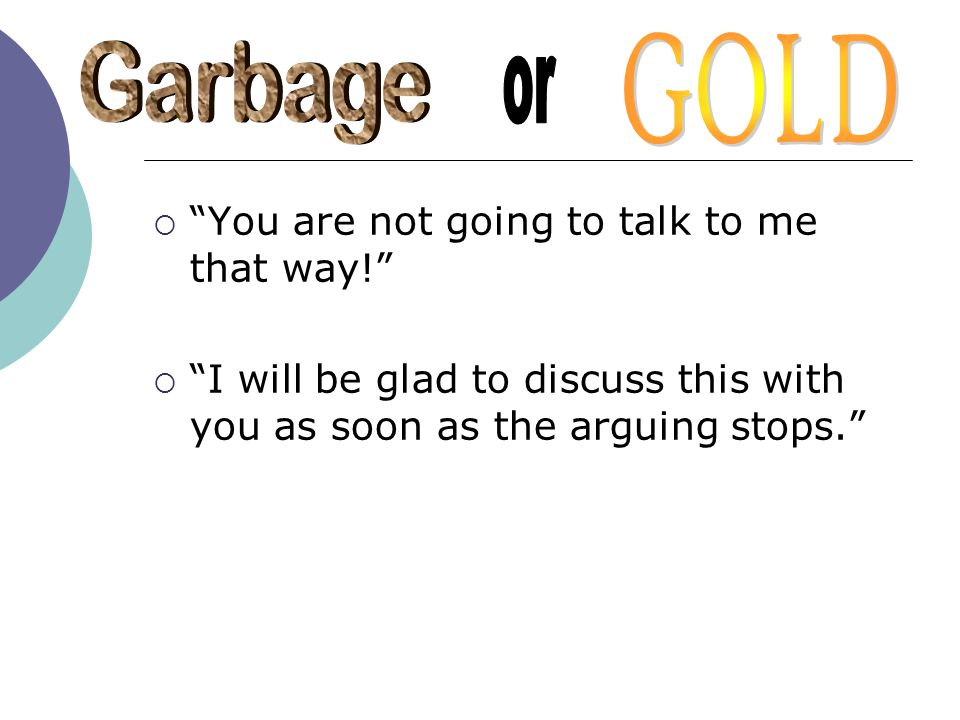 GOLD Garbage or You are not going to talk to me that way!