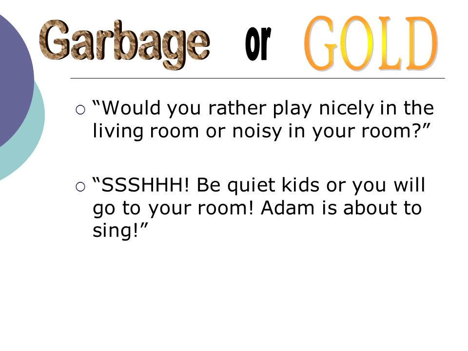 GOLD Garbage. or. Would you rather play nicely in the living room or noisy in your room