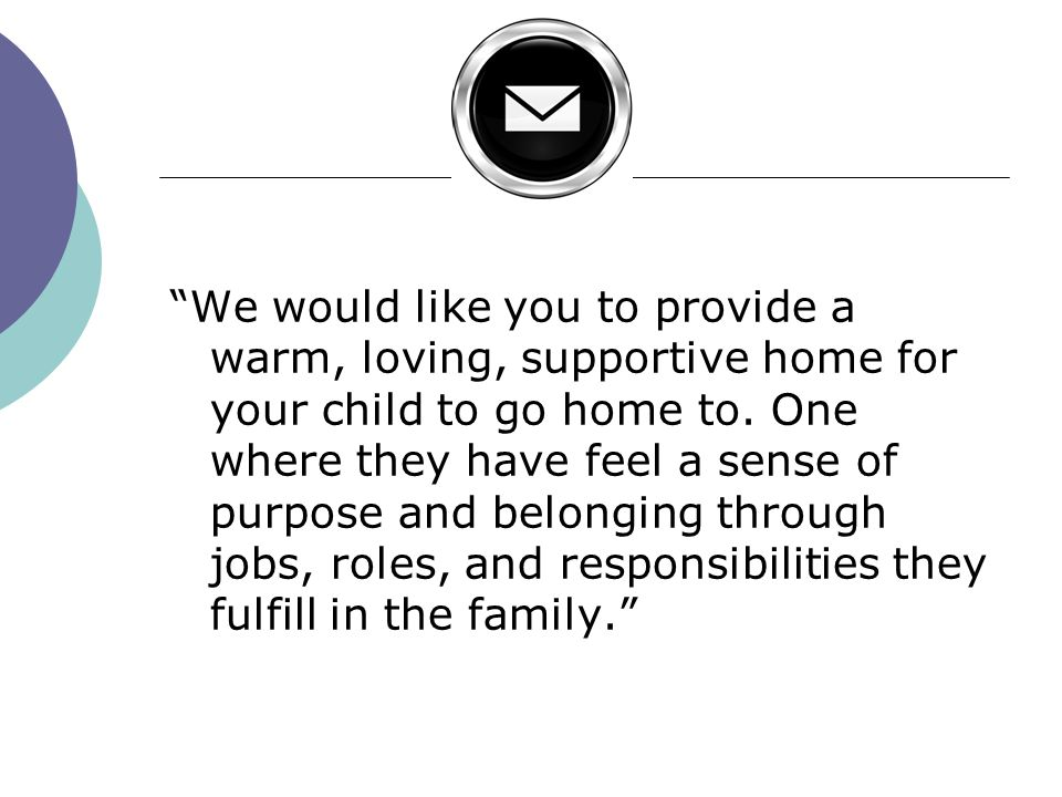 We would like you to provide a warm, loving, supportive home for your child to go home to.