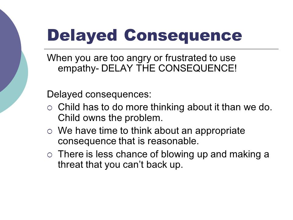 Delayed Consequence When you are too angry or frustrated to use empathy- DELAY THE CONSEQUENCE! Delayed consequences: