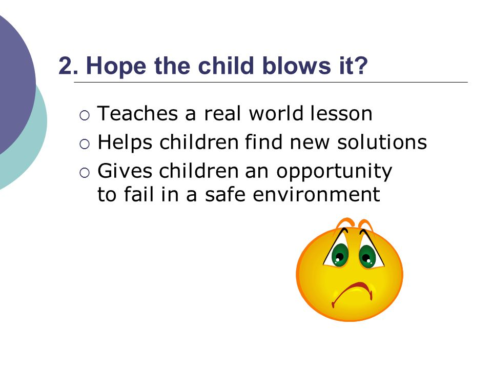 2. Hope the child blows it Teaches a real world lesson