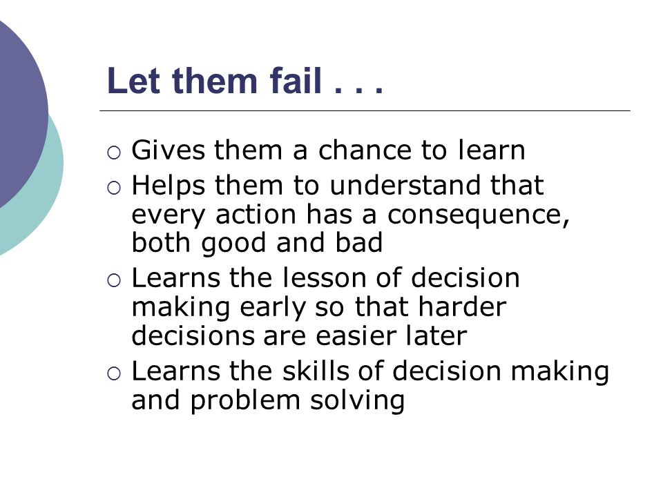 Let them fail Gives them a chance to learn