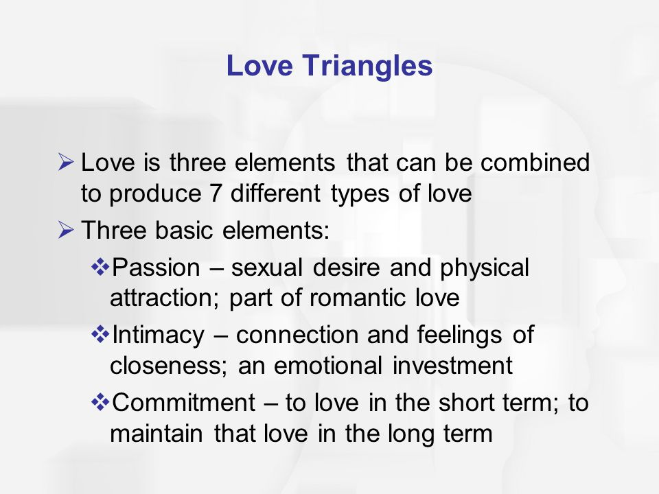 Love Triangles Love is three elements that can be combined to produce 7 different types of love. Three basic elements: