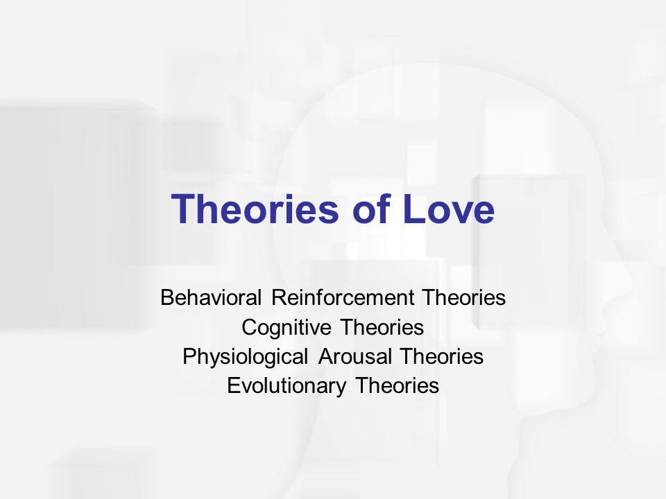 Theories of Love Behavioral Reinforcement Theories Cognitive Theories