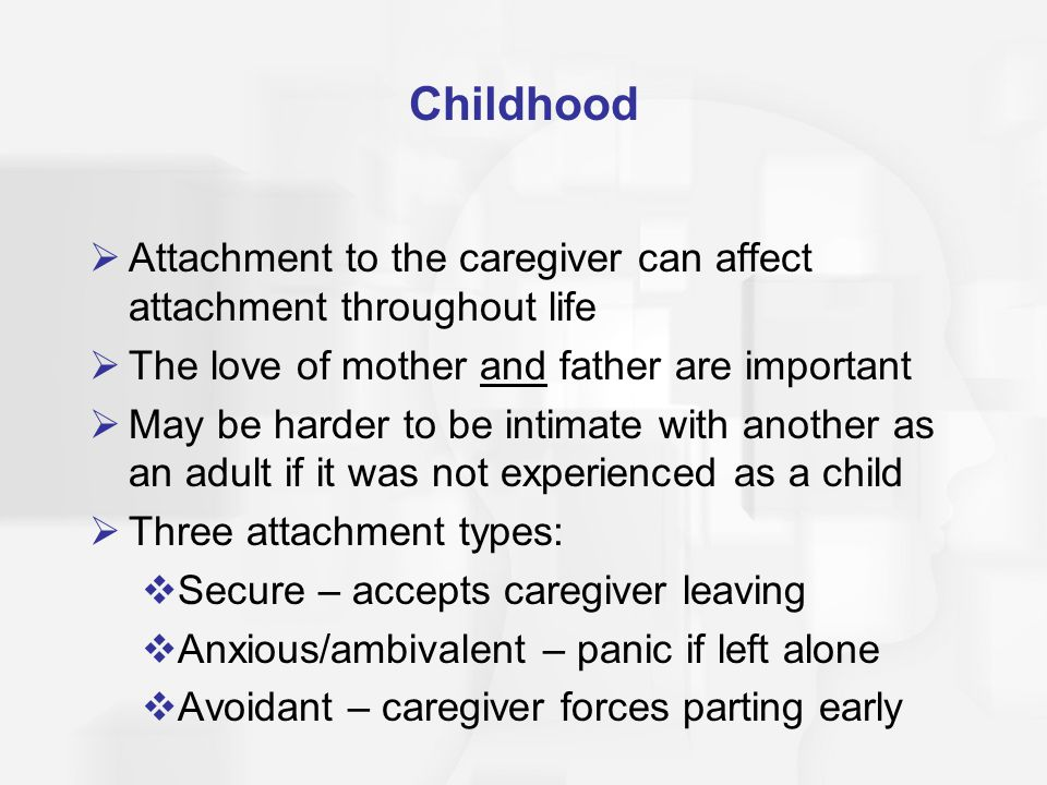 Childhood Attachment to the caregiver can affect attachment throughout life. The love of mother and father are important.