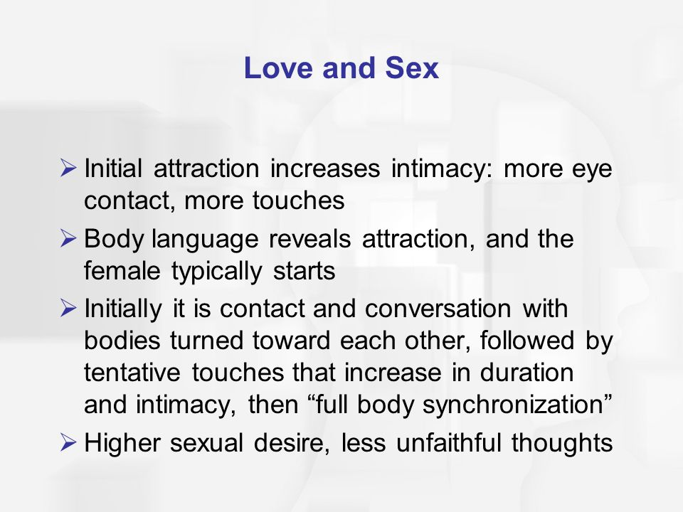 Love and Sex Initial attraction increases intimacy: more eye contact, more touches.