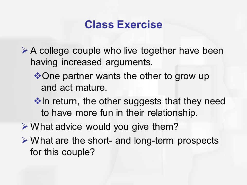 Class Exercise A college couple who live together have been having increased arguments. One partner wants the other to grow up and act mature.