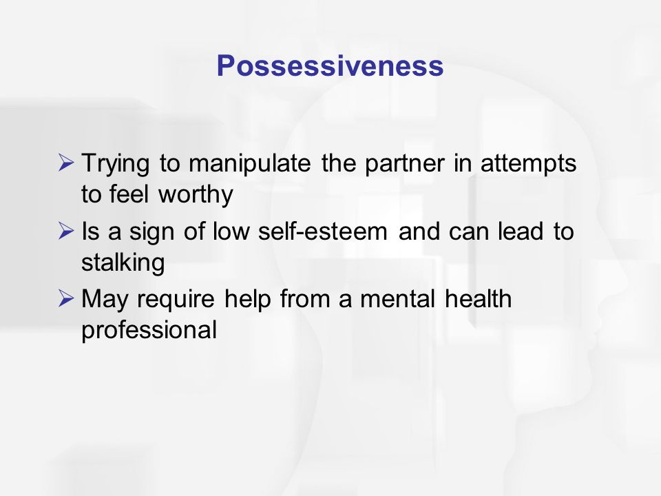 Possessiveness Trying to manipulate the partner in attempts to feel worthy. Is a sign of low self-esteem and can lead to stalking.