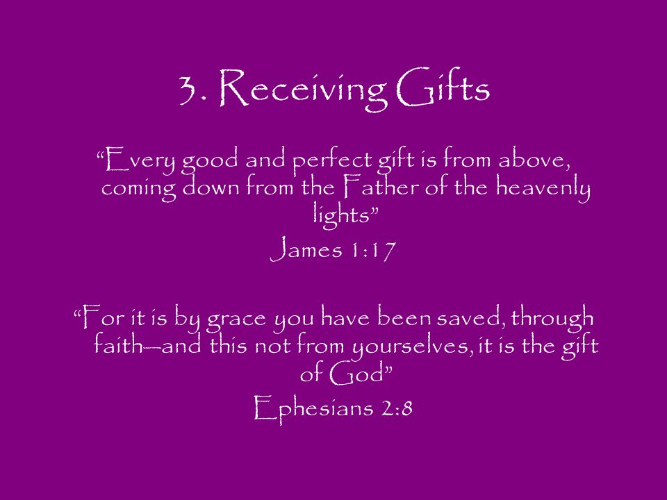 3. Receiving Gifts Every good and perfect gift is from above, coming down from the Father of the heavenly lights