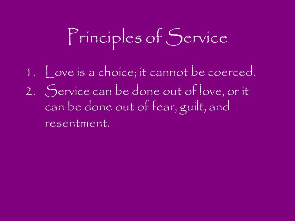 Principles of Service Love is a choice; it cannot be coerced.