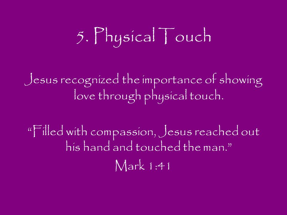 5. Physical Touch Jesus recognized the importance of showing love through physical touch.