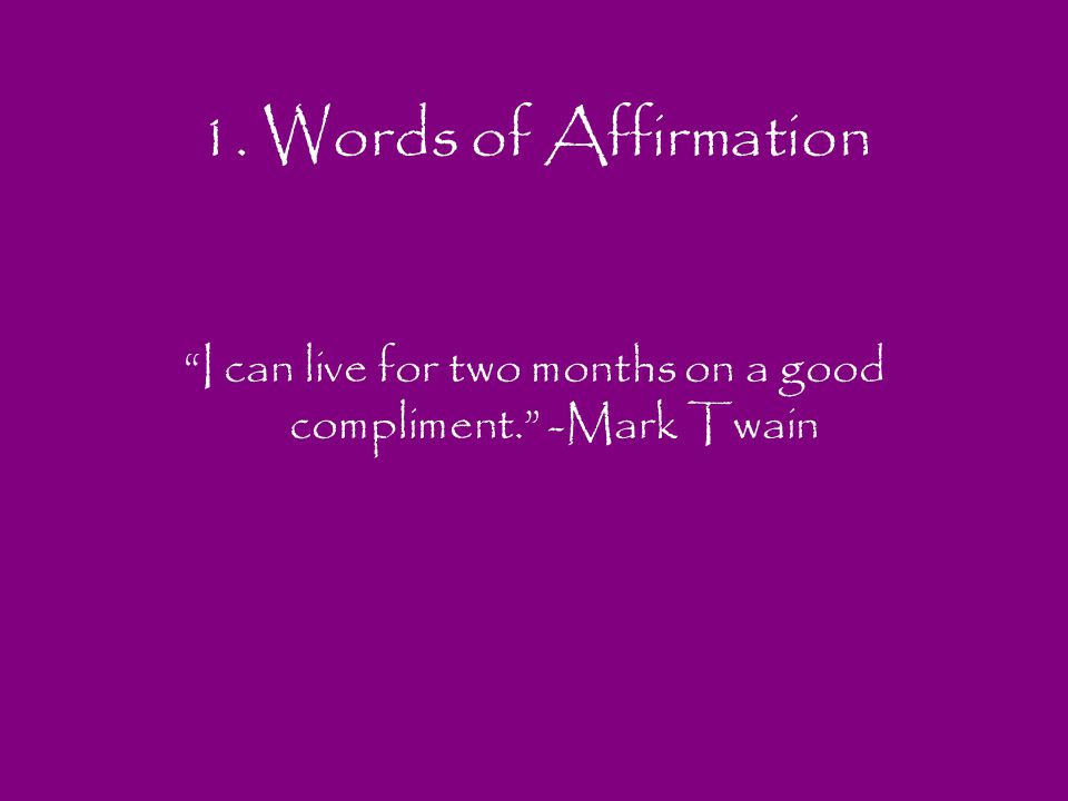I can live for two months on a good compliment. -Mark Twain