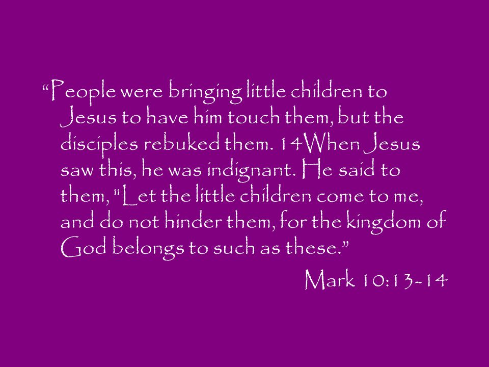 People were bringing little children to Jesus to have him touch them, but the disciples rebuked them. 14When Jesus saw this, he was indignant. He said to them, Let the little children come to me, and do not hinder them, for the kingdom of God belongs to such as these.
