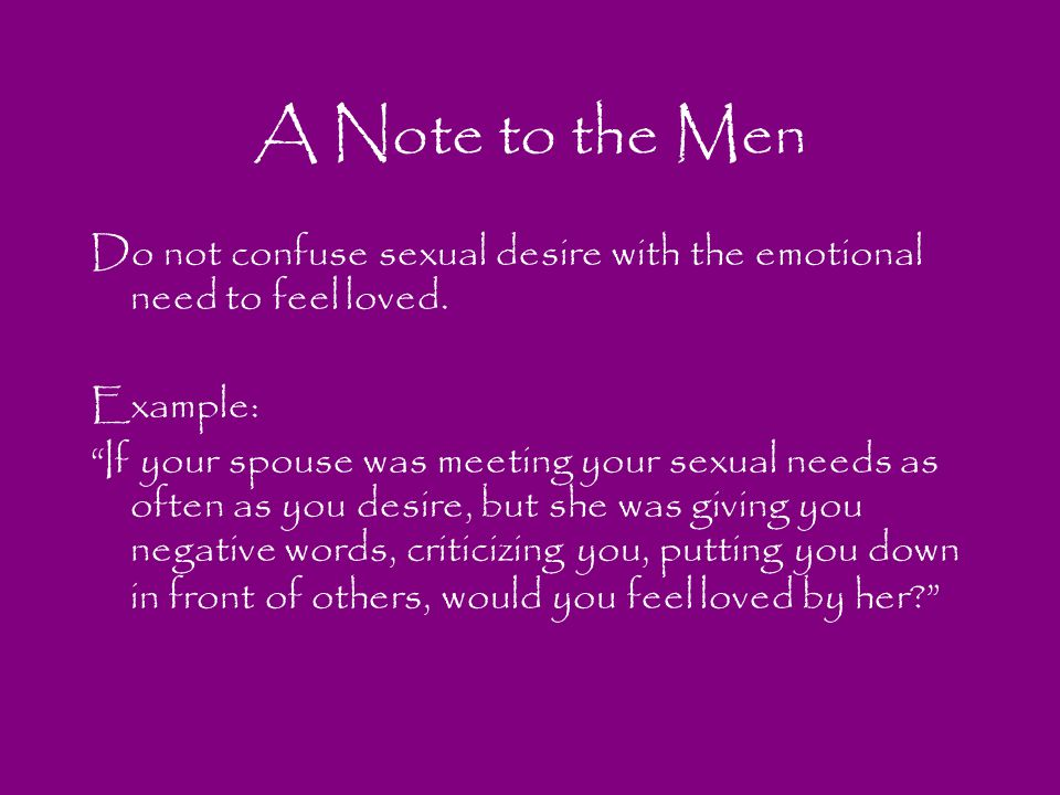 A Note to the Men Do not confuse sexual desire with the emotional need to feel loved. Example: