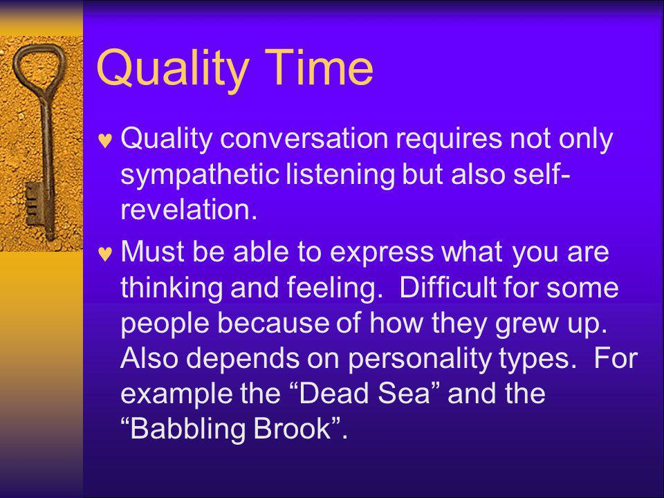 Quality Time Quality conversation requires not only sympathetic listening but also self-revelation.