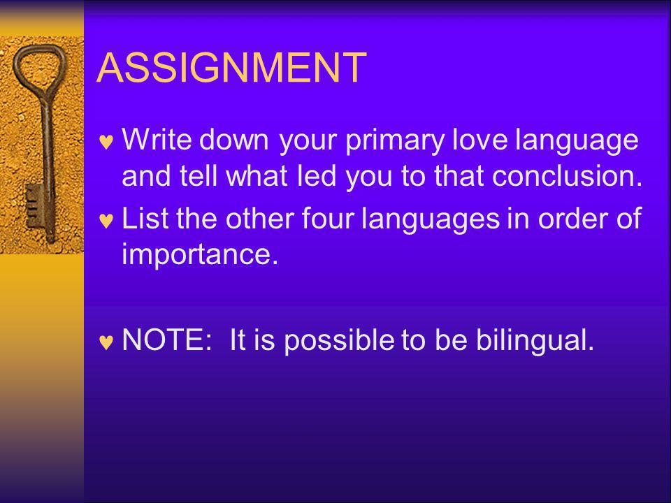 ASSIGNMENT Write down your primary love language and tell what led you to that conclusion. List the other four languages in order of importance.