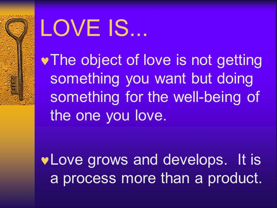 LOVE IS... The object of love is not getting something you want but doing something for the well-being of the one you love.