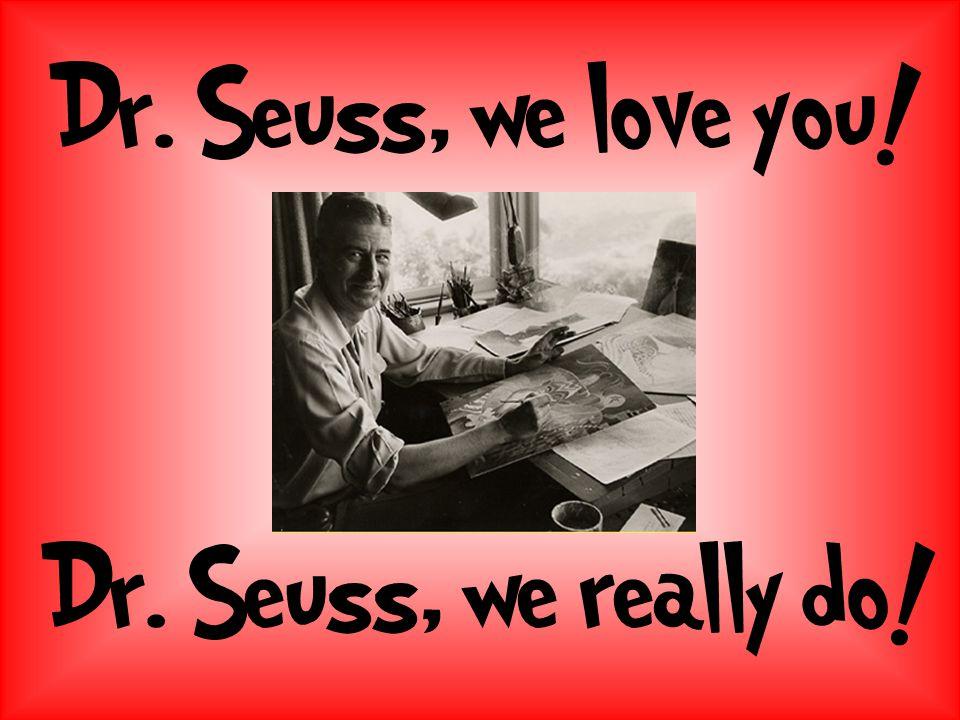 Dr. Seuss, we love you! Dr. Seuss, we really do!