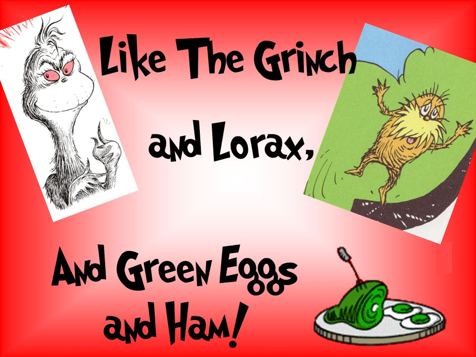 Like The Grinch and Lorax, And Green Eggs and Ham!