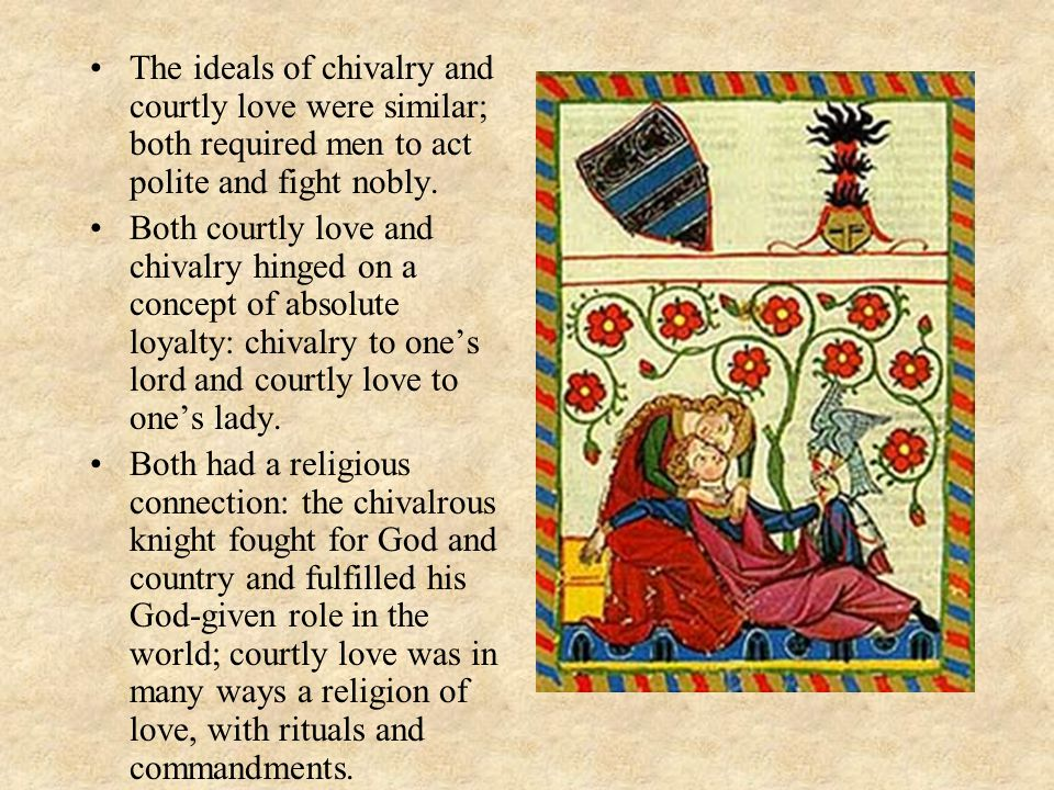 The ideals of chivalry and courtly love were similar; both required men to act polite and fight nobly.