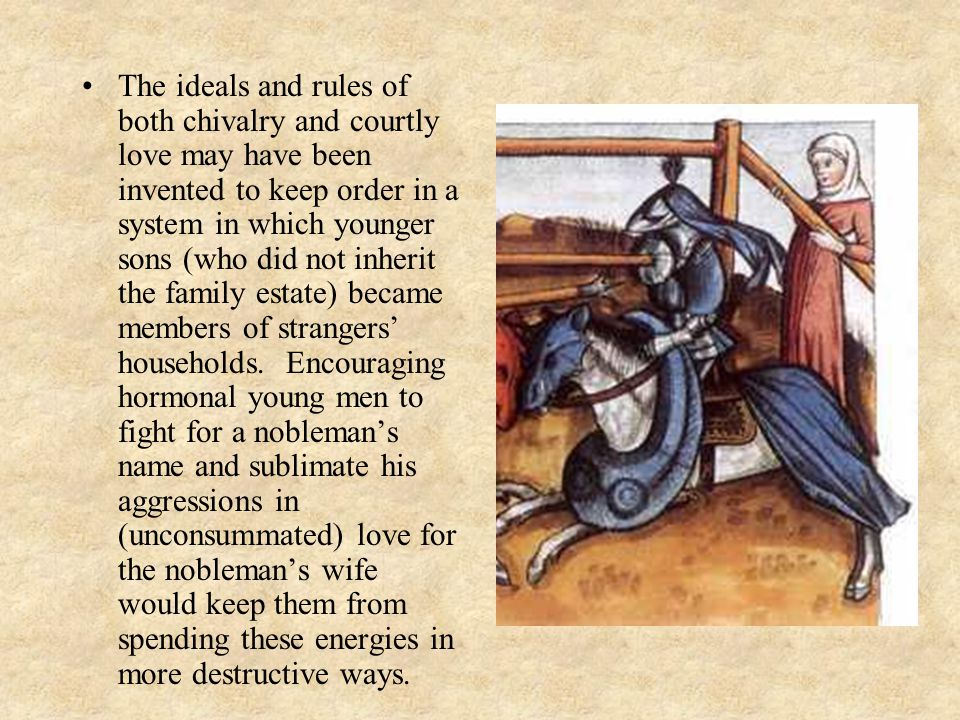 The ideals and rules of both chivalry and courtly love may have been invented to keep order in a system in which younger sons (who did not inherit the family estate) became members of strangers' households.