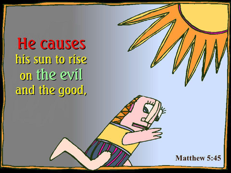 He causes his sun to rise on the evil and the good,
