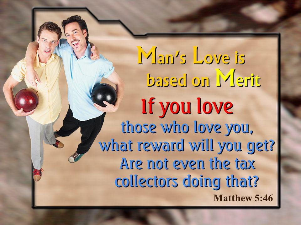 Man's Love is based on Merit. If you love those who love you, what reward will you get Are not even the tax collectors doing that