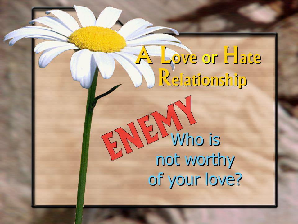Who is not worthy of your love