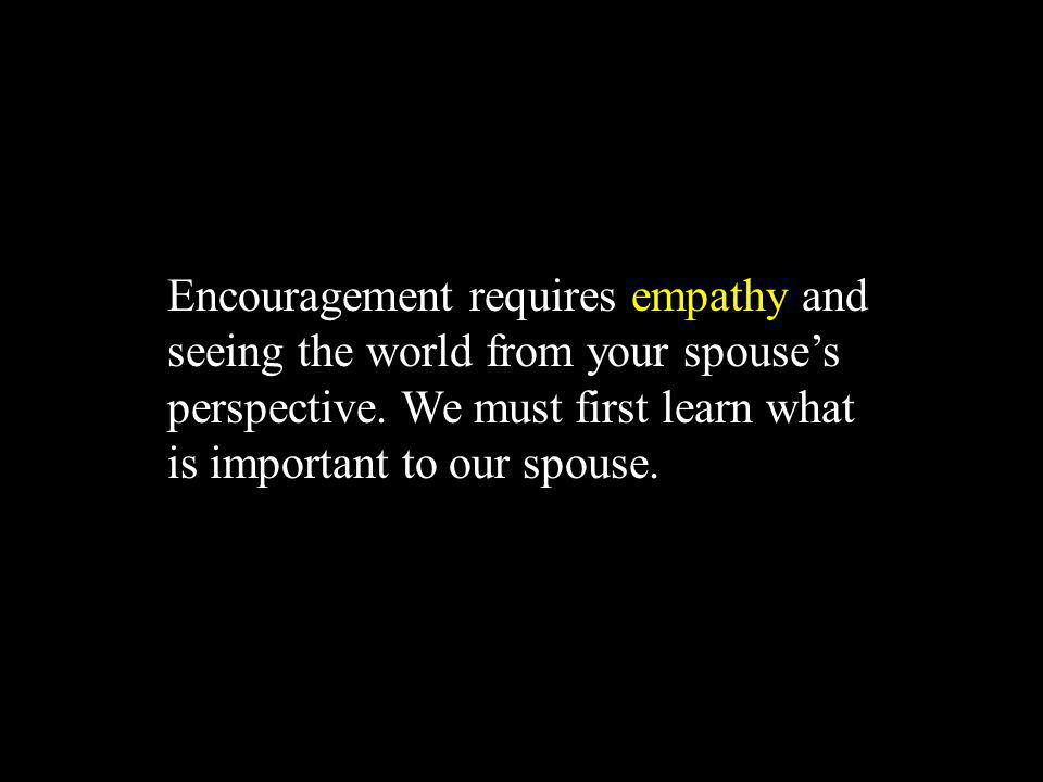 Encouragement requires empathy and seeing the world from your spouse's perspective.