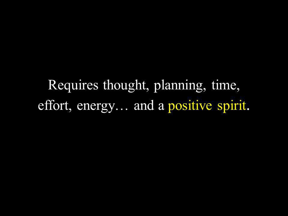 Requires thought, planning, time, effort, energy… and a positive spirit.