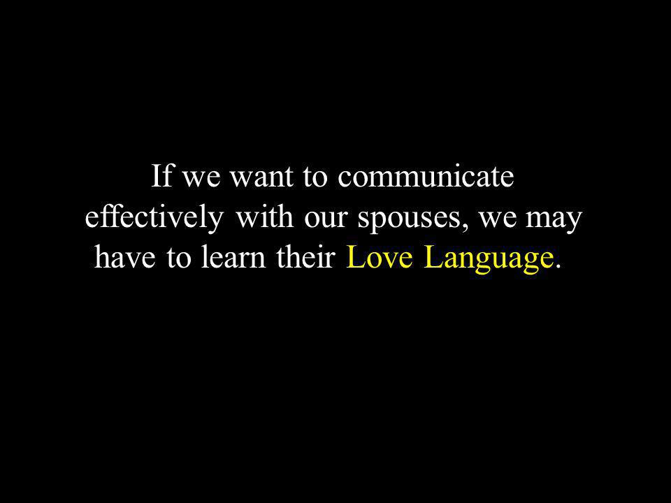 If we want to communicate effectively with our spouses, we may have to learn their Love Language..