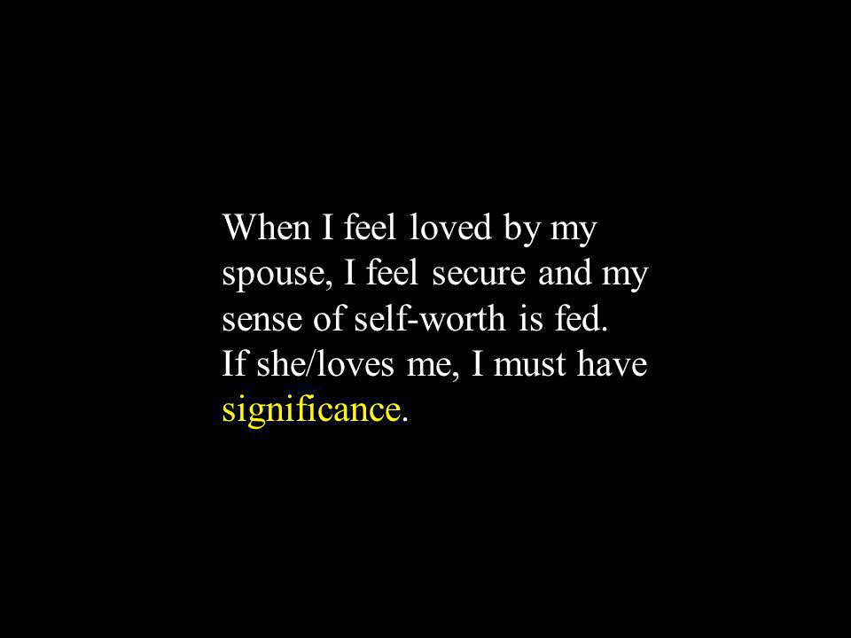 When I feel loved by my spouse, I feel secure and my sense of self-worth is fed.