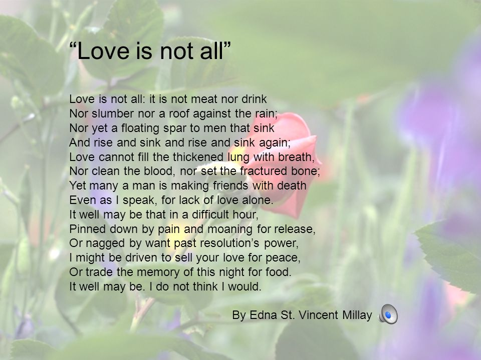 Love is not all Love is not all: it is not meat nor drink Nor slumber nor a roof against the rain;