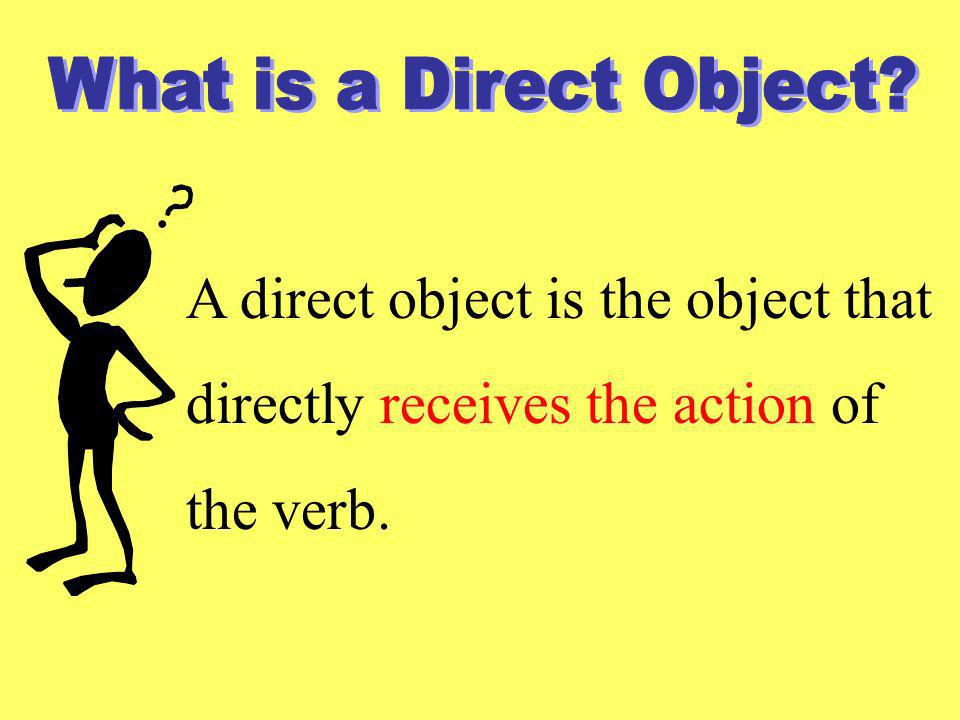 A direct object is the object that directly receives the action of