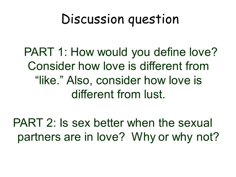 Discussion question PART 1: How would you define love Consider how love is different from like. Also, consider how love is different from lust.