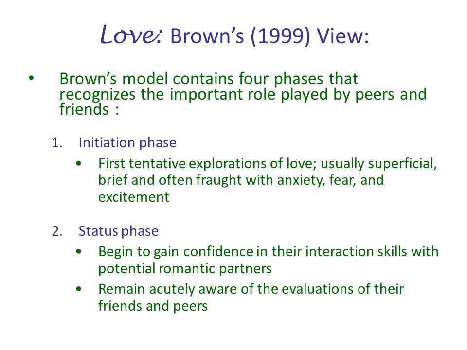 Love: Brown's (1999) View: Brown's model contains four phases that recognizes the important role played by peers and friends :