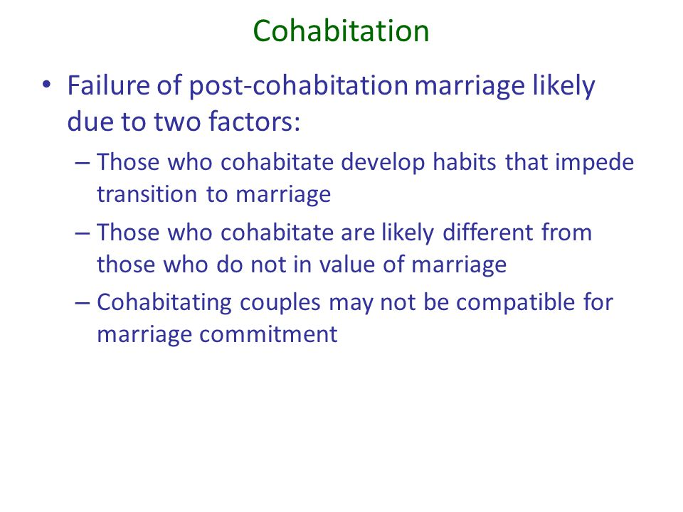 Cohabitation Failure of post-cohabitation marriage likely due to two factors: Those who cohabitate develop habits that impede transition to marriage.