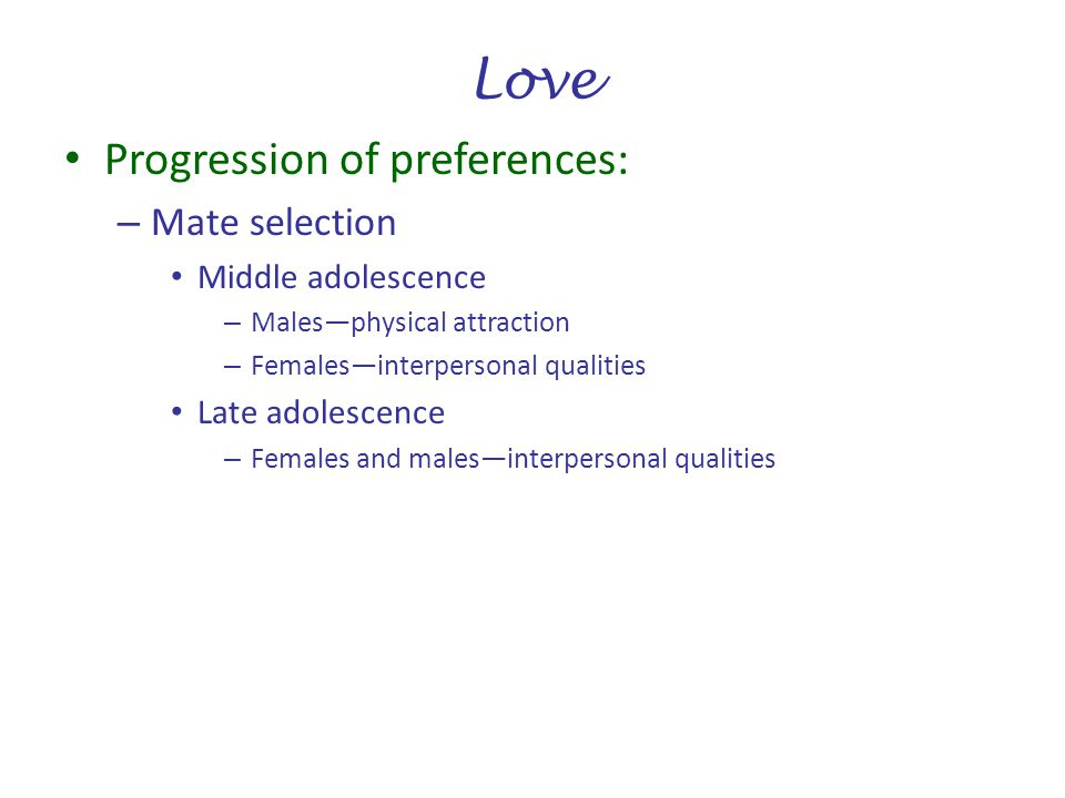 Love Progression of preferences: Mate selection Middle adolescence