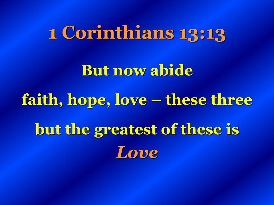 faith, hope, love – these three but the greatest of these is