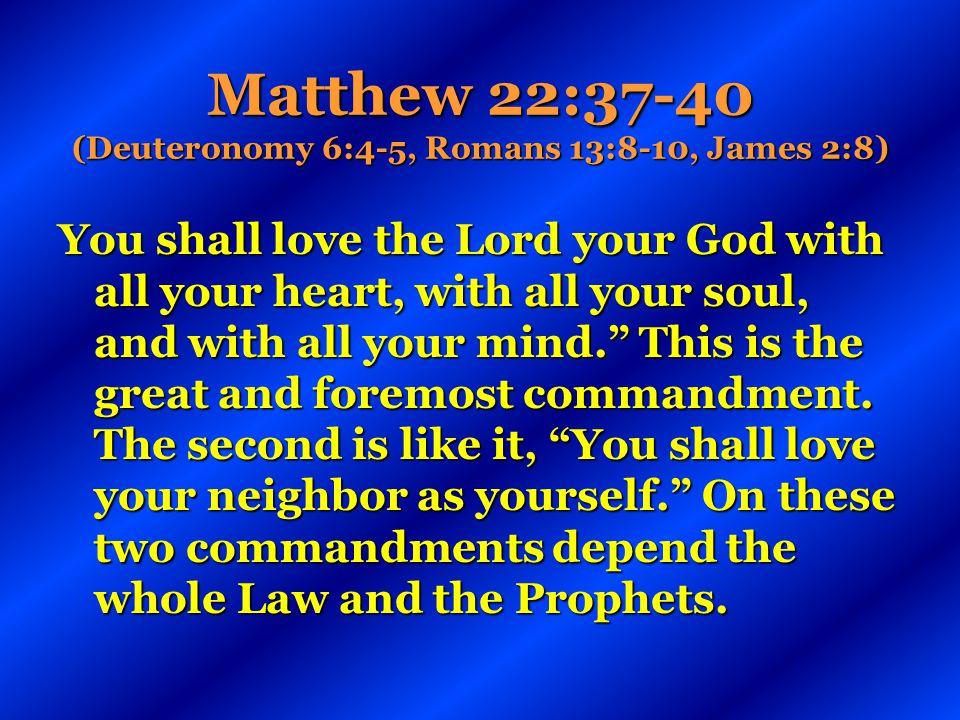 Matthew 22:37-40 (Deuteronomy 6:4-5, Romans 13:8-10, James 2:8)
