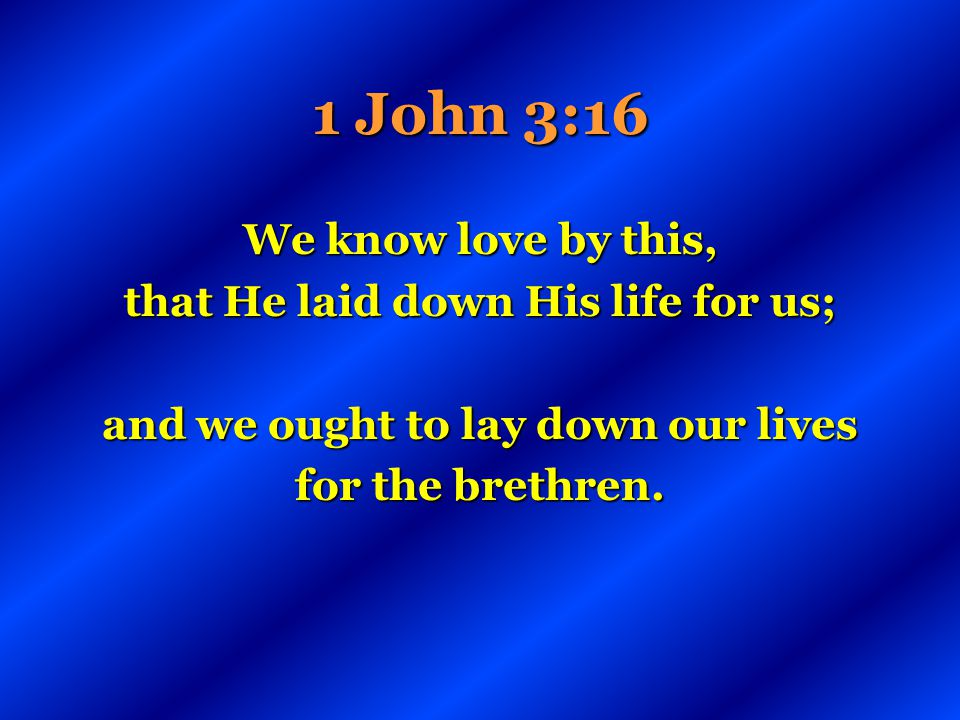 that He laid down His life for us; and we ought to lay down our lives