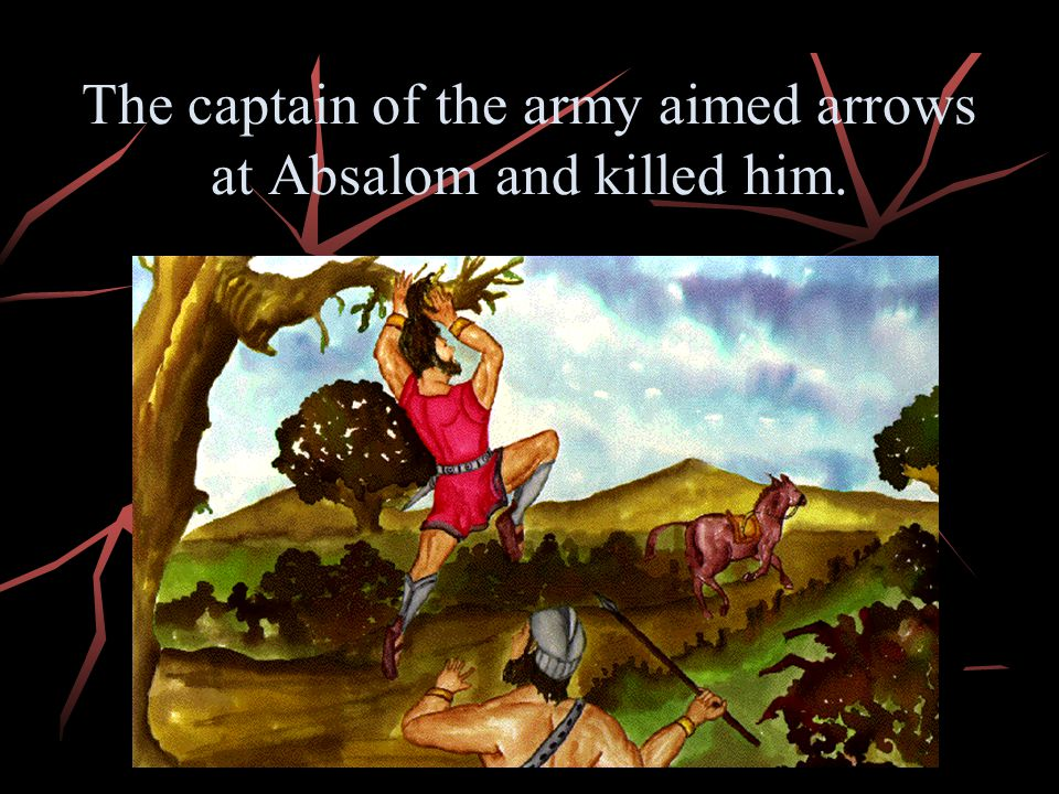 The captain of the army aimed arrows at Absalom and killed him.
