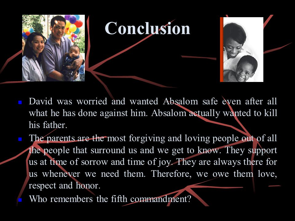 Conclusion David was worried and wanted Absalom safe even after all what he has done against him. Absalom actually wanted to kill his father.